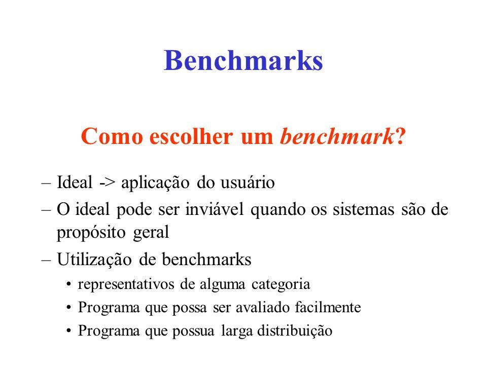 Como escolher um benchmark? –Ideal -> aplicação do usuário –O ideal pode ser inviável quando os sistemas são de propósito geral –Utilização de benchma