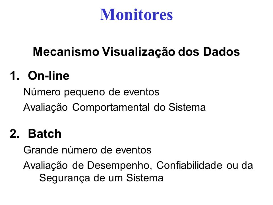 Monitores Mecanismo Visualização dos Dados 1.On-line Número pequeno de eventos Avaliação Comportamental do Sistema 2.Batch Grande número de eventos Avaliação de Desempenho, Confiabilidade ou da Segurança de um Sistema