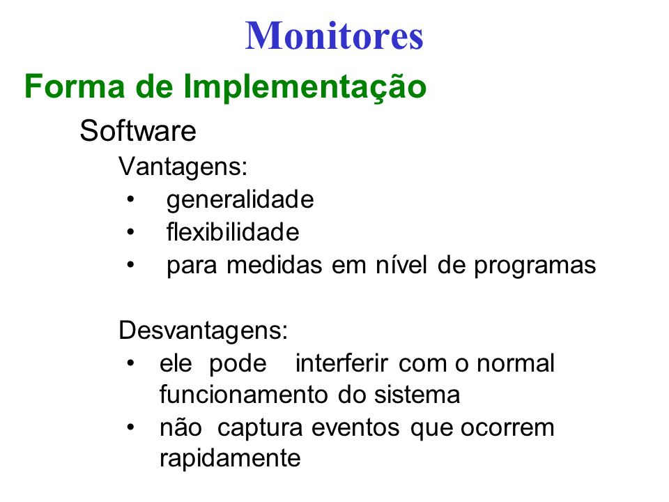 Monitores Forma de Implementação Software Vantagens: generalidade flexibilidade para medidas em nível de programas Desvantagens: ele pode interferir com o normal funcionamento do sistema não captura eventos que ocorrem rapidamente