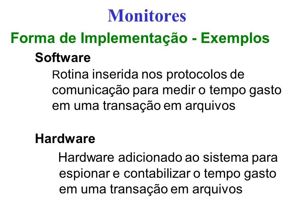 Monitores Forma de Implementação - Exemplos Software R otina inserida nos protocolos de comunicação para medir o tempo gasto em uma transação em arquivos Hardware Hardware adicionado ao sistema para espionar e contabilizar o tempo gasto em uma transação em arquivos