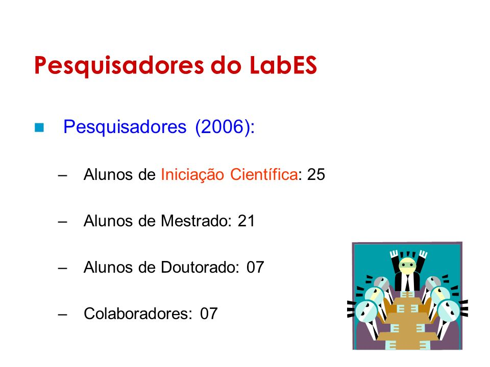 Pesquisadores do LabES Pesquisadores (2006): –Alunos de Iniciação Científica: 25 –Alunos de Mestrado: 21 –Alunos de Doutorado: 07 –Colaboradores: 07