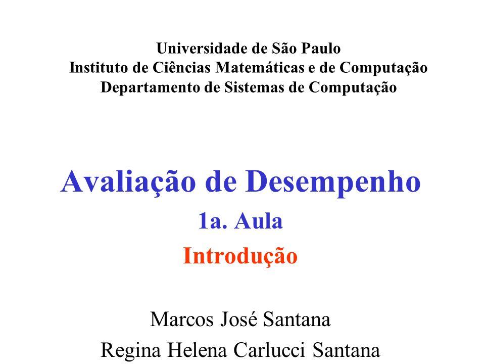 Avaliação de Desempenho 1a. Aula Introdução Marcos José Santana Regina Helena Carlucci Santana Universidade de São Paulo Instituto de Ciências Matemát