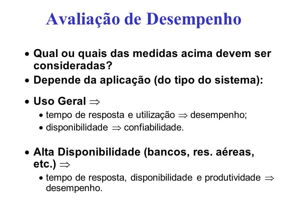 Avaliação de Desempenho Qual ou quais das medidas acima devem ser consideradas? Depende da aplicação (do tipo do sistema): Uso Geral tempo de resposta
