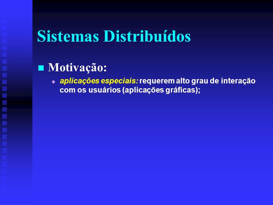 Sistemas Distribuídos Motivação: aplicações especiais: requerem alto grau de interação com os usuários (aplicações gráficas);