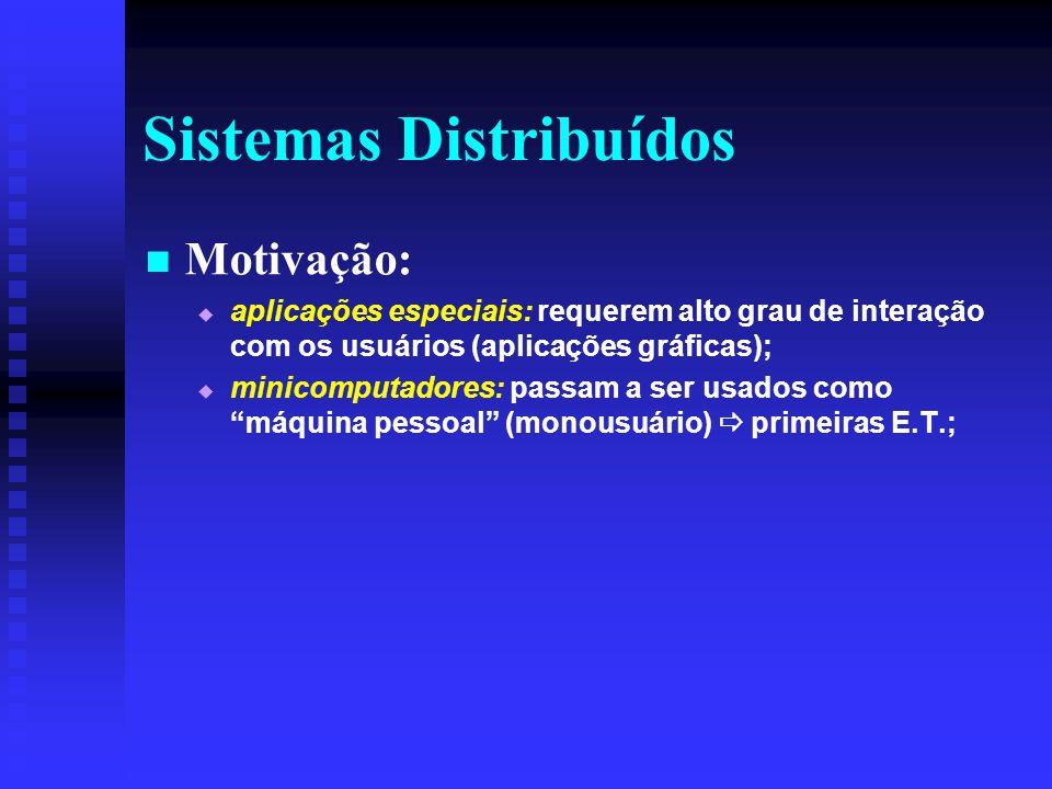 Sistemas Distribuídos Motivação: aplicações especiais: requerem alto grau de interação com os usuários (aplicações gráficas); minicomputadores: passam a ser usados como máquina pessoal (monousuário) primeiras E.T.;
