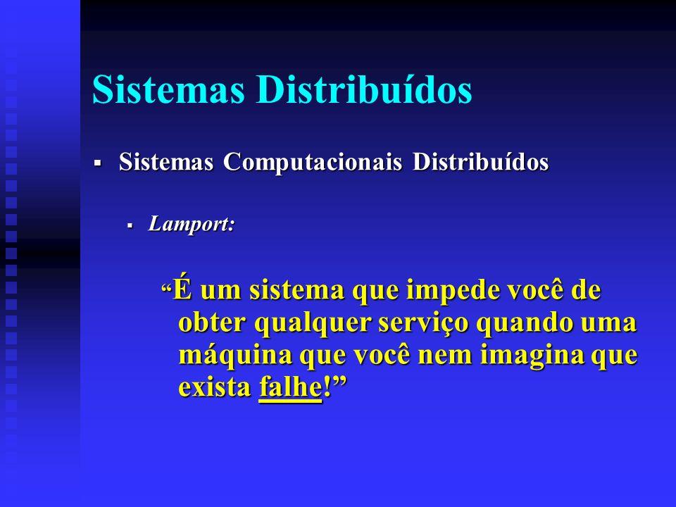 Sistemas Distribuídos Sistemas Computacionais Distribuídos Sistemas Computacionais Distribuídos Lamport: Lamport: É um sistema que impede você de obter qualquer serviço quando uma máquina que você nem imagina que exista falhe.