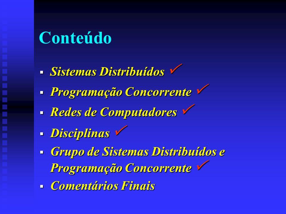 Conteúdo Sistemas Distribuídos Sistemas Distribuídos Programação Concorrente Programação Concorrente Redes de Computadores Redes de Computadores Disciplinas Disciplinas Grupo de Sistemas Distribuídos e Programação Concorrente Grupo de Sistemas Distribuídos e Programação Concorrente Comentários Finais Comentários Finais