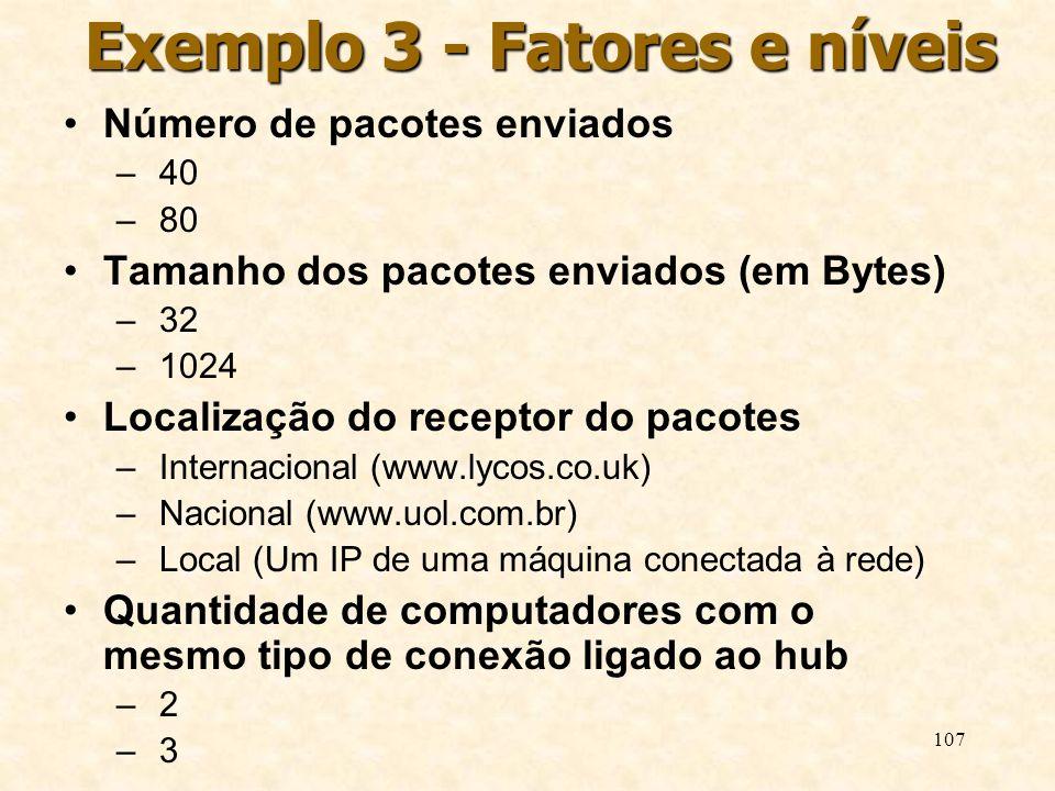 107 Exemplo 3 - Fatores e níveis Número de pacotes enviados – 40 – 80 Tamanho dos pacotes enviados (em Bytes) – 32 – 1024 Localização do receptor do p