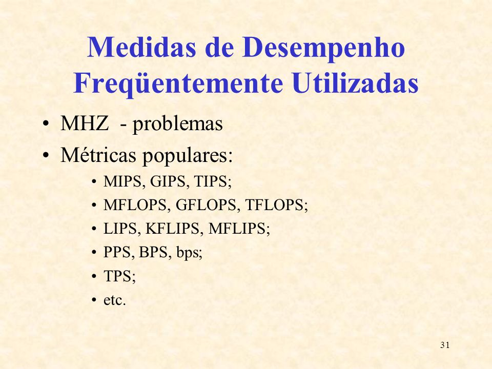 31 Medidas de Desempenho Freqüentemente Utilizadas MHZ - problemas Métricas populares: MIPS, GIPS, TIPS; MFLOPS, GFLOPS, TFLOPS; LIPS, KFLIPS, MFLIPS;