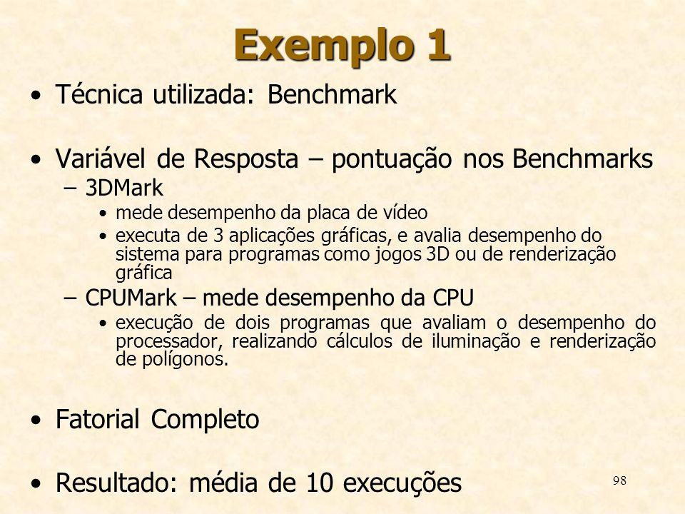 98 Exemplo 1 Técnica utilizada: Benchmark Variável de Resposta – pontuação nos Benchmarks –3DMark mede desempenho da placa de vídeo executa de 3 aplic