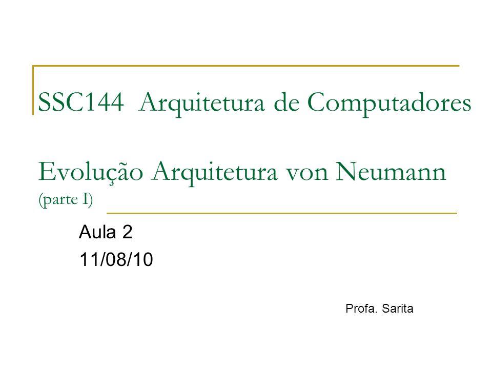 SSC144 Arquitetura de Computadores Evolução Arquitetura von Neumann (parte I) Aula 2 11/08/10 Profa. Sarita