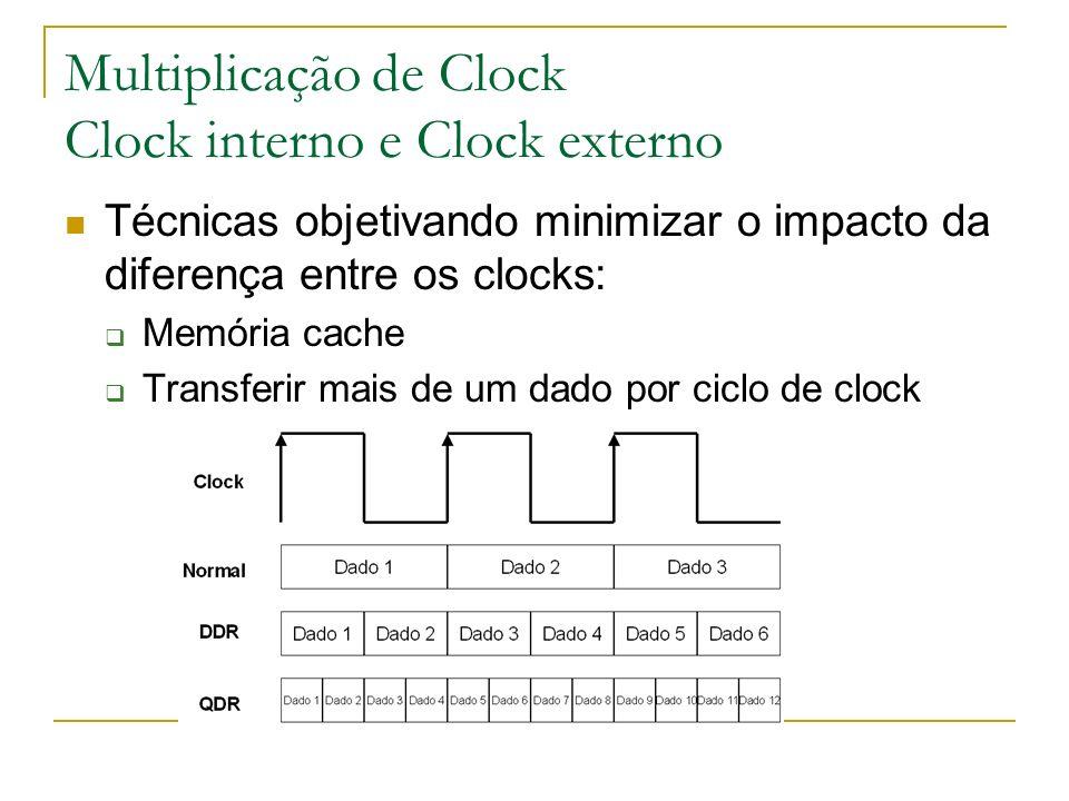 Multiplicação de Clock Clock interno e Clock externo Técnicas objetivando minimizar o impacto da diferença entre os clocks: Memória cache Transferir m