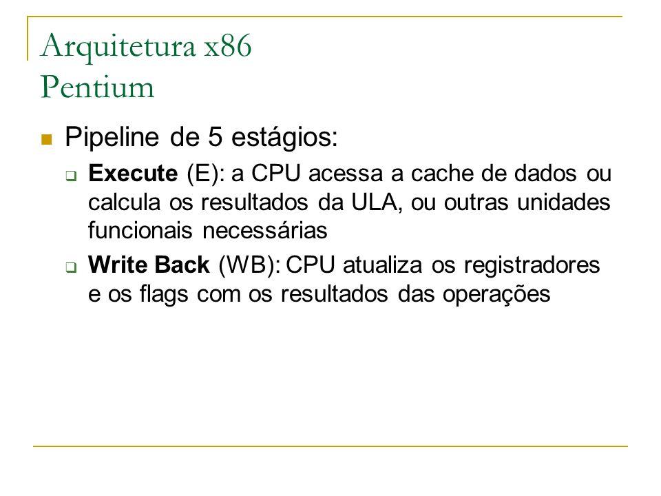 Arquitetura x86 Pentium Pipeline de 5 estágios: Execute (E): a CPU acessa a cache de dados ou calcula os resultados da ULA, ou outras unidades funcion