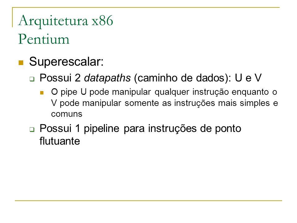 Arquitetura x86 Pentium Superescalar: Possui 2 datapaths (caminho de dados): U e V O pipe U pode manipular qualquer instrução enquanto o V pode manipu