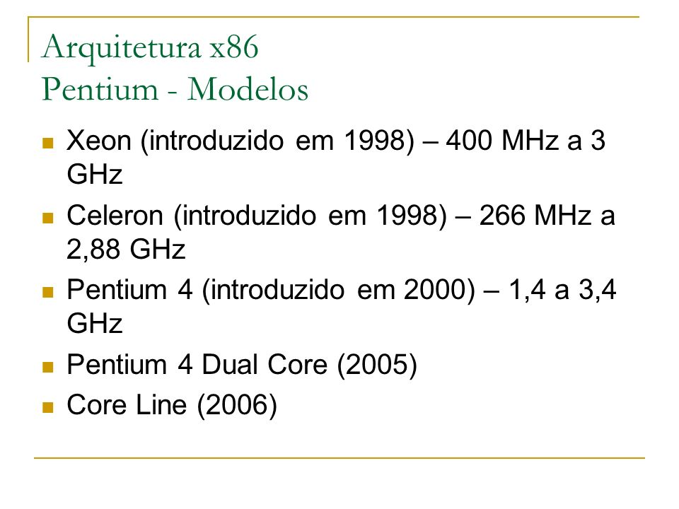 Arquitetura x86 Pentium - Modelos Xeon (introduzido em 1998) – 400 MHz a 3 GHz Celeron (introduzido em 1998) – 266 MHz a 2,88 GHz Pentium 4 (introduzi