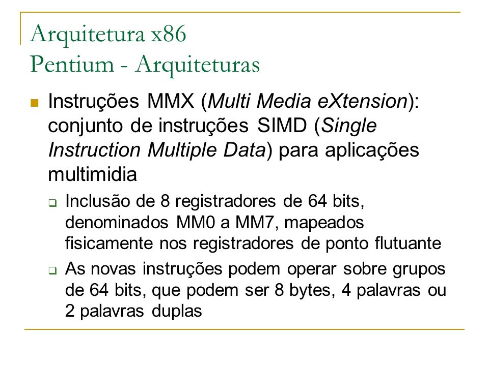 Arquitetura x86 Pentium - Arquiteturas Instruções MMX (Multi Media eXtension): conjunto de instruções SIMD (Single Instruction Multiple Data) para apl