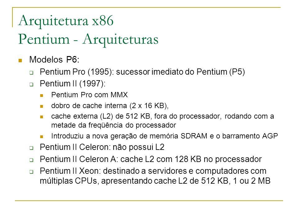 Arquitetura x86 Pentium - Arquiteturas Modelos P6: Pentium Pro (1995): sucessor imediato do Pentium (P5) Pentium II (1997): Pentium Pro com MMX dobro