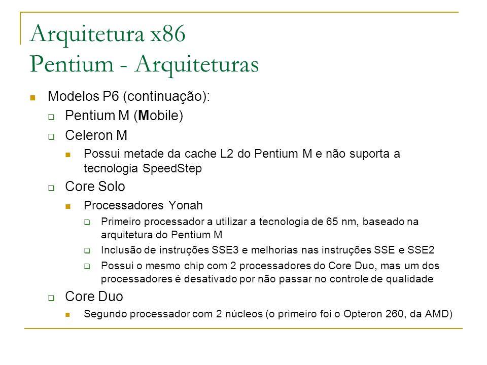 Arquitetura x86 Pentium - Arquiteturas Modelos P6 (continuação): Pentium M (Mobile) Celeron M Possui metade da cache L2 do Pentium M e não suporta a t
