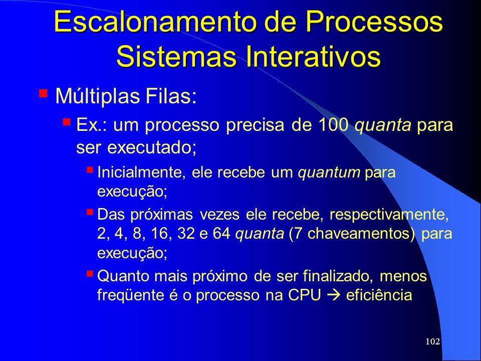 102 Escalonamento de Processos Sistemas Interativos Múltiplas Filas: Ex.: um processo precisa de 100 quanta para ser executado; Inicialmente, ele rece