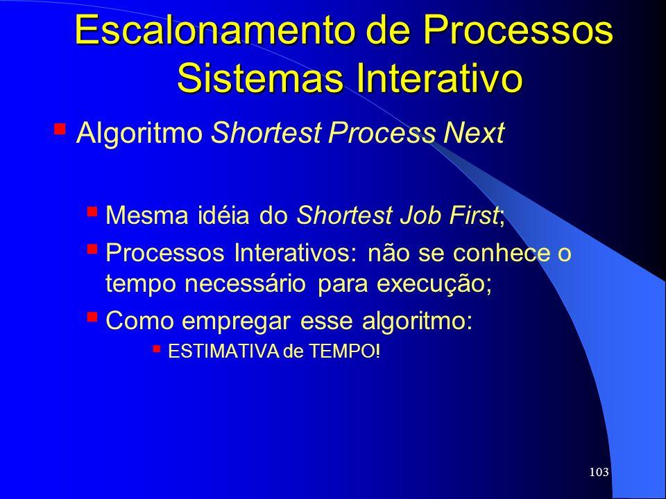 103 Escalonamento de Processos Sistemas Interativo Algoritmo Shortest Process Next Mesma idéia do Shortest Job First; Processos Interativos: não se co