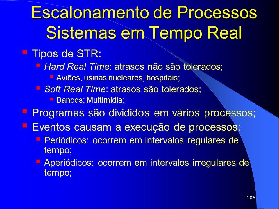 106 Escalonamento de Processos Sistemas em Tempo Real Tipos de STR: Hard Real Time: atrasos não são tolerados; Aviões, usinas nucleares, hospitais; So
