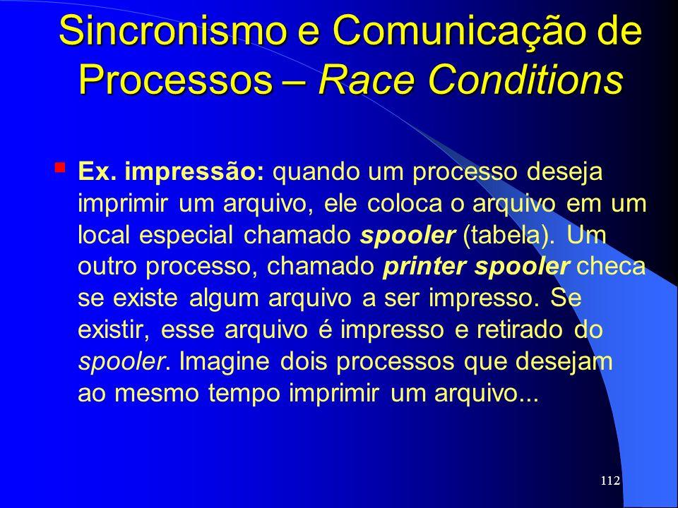 112 Sincronismo e Comunicação de Processos – Race Conditions Ex. impressão: quando um processo deseja imprimir um arquivo, ele coloca o arquivo em um