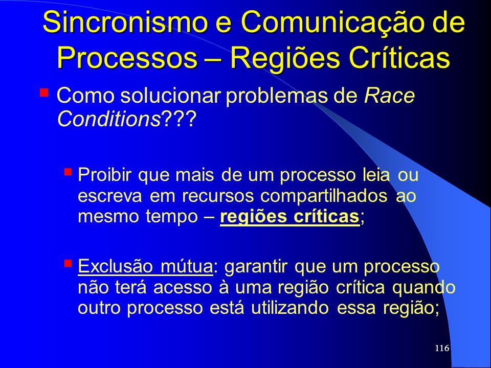116 Sincronismo e Comunicação de Processos – Regiões Críticas Como solucionar problemas de Race Conditions??? Proibir que mais de um processo leia ou
