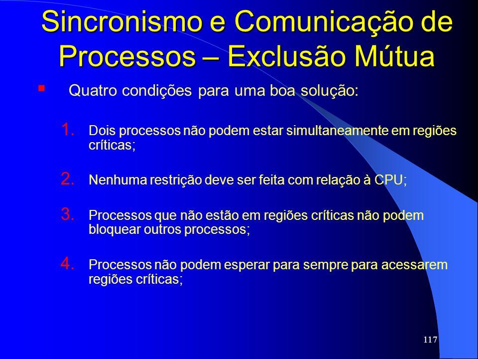 117 Sincronismo e Comunicação de Processos – Exclusão Mútua Quatro condições para uma boa solução: 1. Dois processos não podem estar simultaneamente e