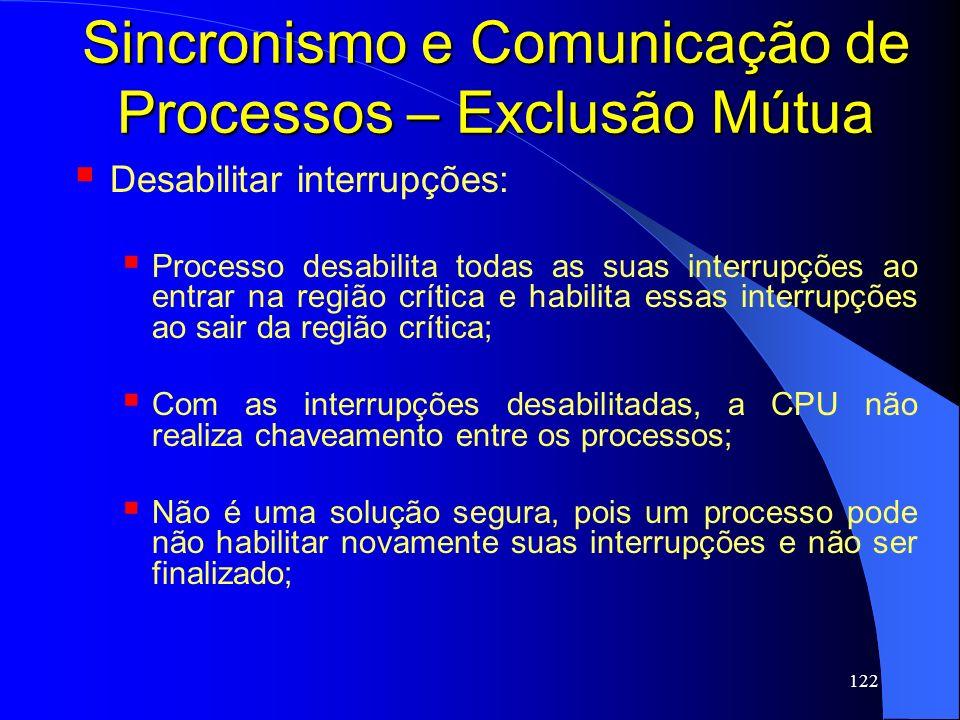 122 Sincronismo e Comunicação de Processos – Exclusão Mútua Desabilitar interrupções: Processo desabilita todas as suas interrupções ao entrar na regi