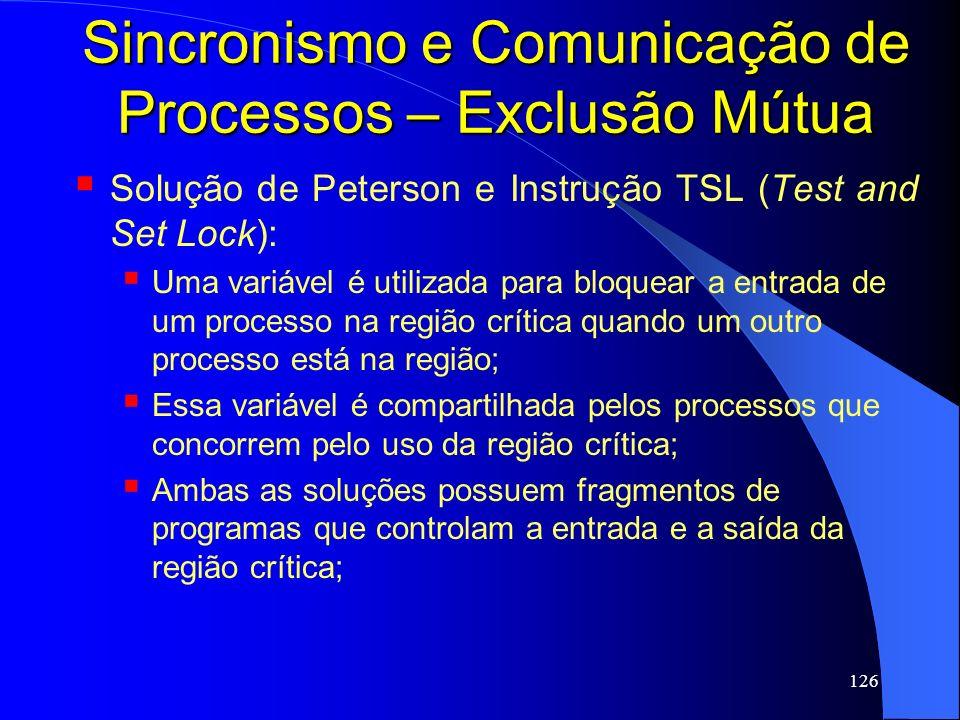 126 Sincronismo e Comunicação de Processos – Exclusão Mútua Solução de Peterson e Instrução TSL (Test and Set Lock): Uma variável é utilizada para blo