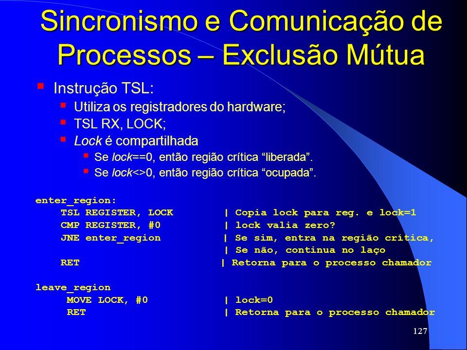 127 Sincronismo e Comunicação de Processos – Exclusão Mútua Instrução TSL: Utiliza os registradores do hardware; TSL RX, LOCK; Lock é compartilhada Se