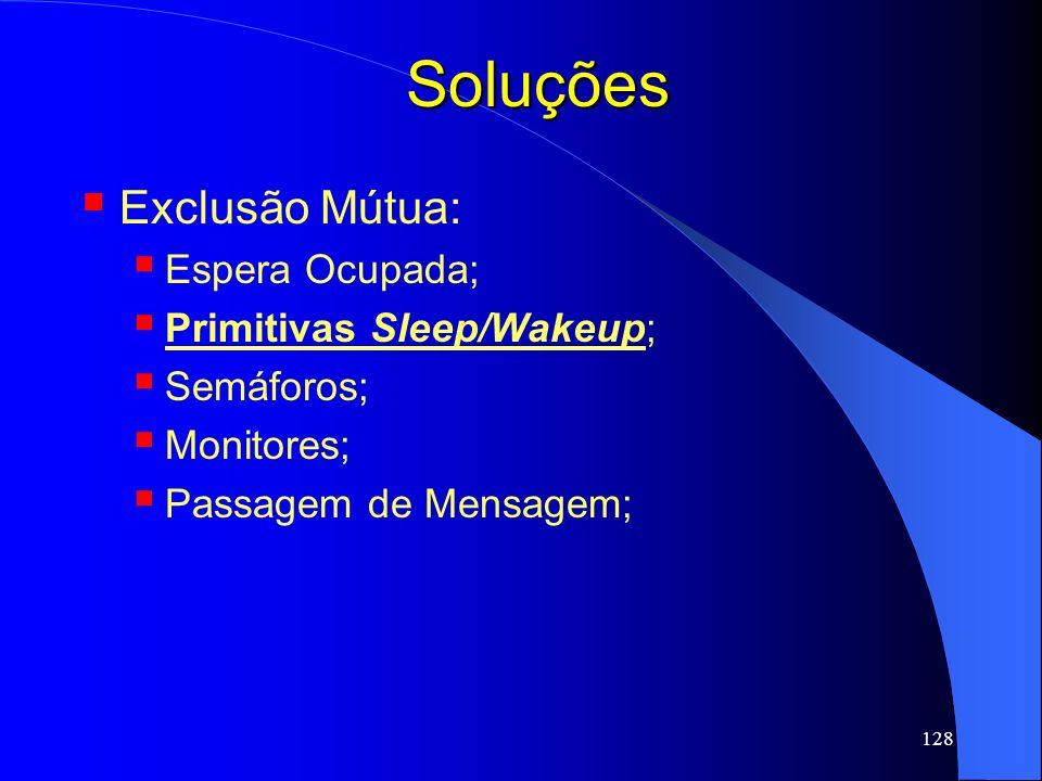 128 Soluções Exclusão Mútua: Espera Ocupada; Primitivas Sleep/Wakeup; Semáforos; Monitores; Passagem de Mensagem;