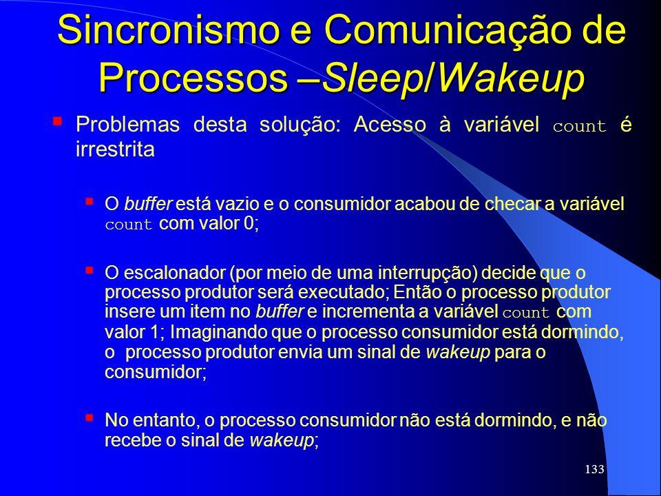 133 Sincronismo e Comunicação de Processos –Sleep/Wakeup Problemas desta solução: Acesso à variável count é irrestrita O buffer está vazio e o consumi