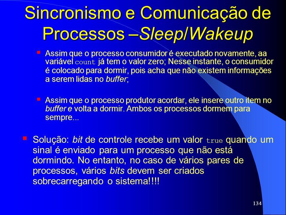 134 Sincronismo e Comunicação de Processos –Sleep/Wakeup Assim que o processo consumidor é executado novamente, aa variável count já tem o valor zero;