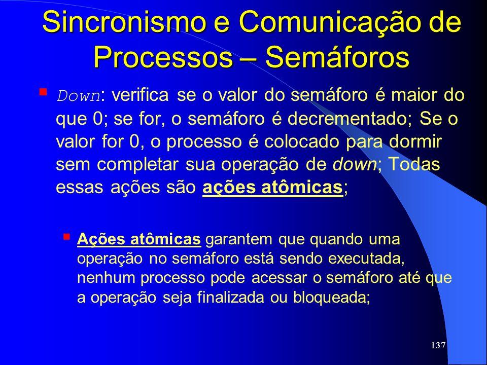 137 Sincronismo e Comunicação de Processos – Semáforos Down : verifica se o valor do semáforo é maior do que 0; se for, o semáforo é decrementado; Se
