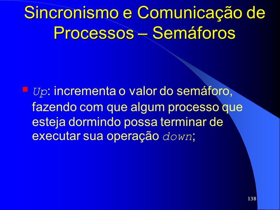 138 Sincronismo e Comunicação de Processos – Semáforos Up : incrementa o valor do semáforo, fazendo com que algum processo que esteja dormindo possa t