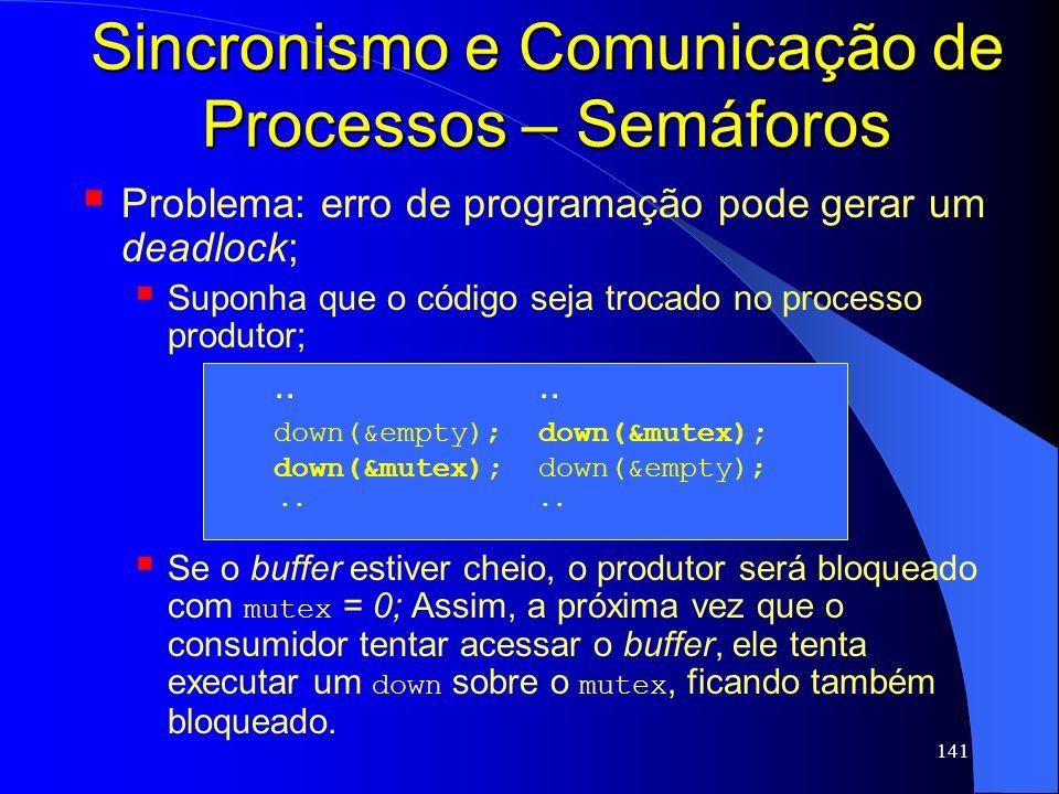 141 Sincronismo e Comunicação de Processos – Semáforos Problema: erro de programação pode gerar um deadlock; Suponha que o código seja trocado no proc