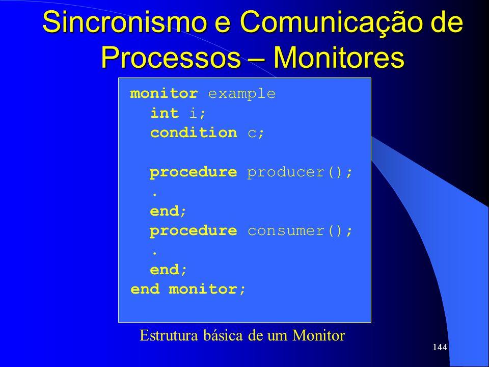 144 Sincronismo e Comunicação de Processos – Monitores monitor example int i; condition c; procedure producer();. end; procedure consumer();. end; end