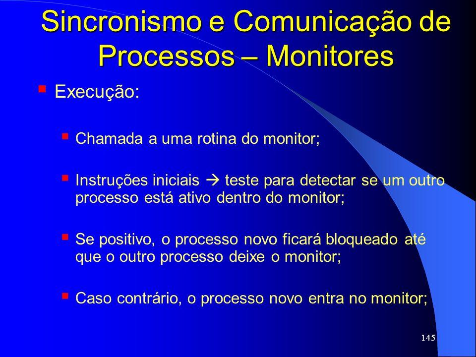 145 Sincronismo e Comunicação de Processos – Monitores Execução: Chamada a uma rotina do monitor; Instruções iniciais teste para detectar se um outro