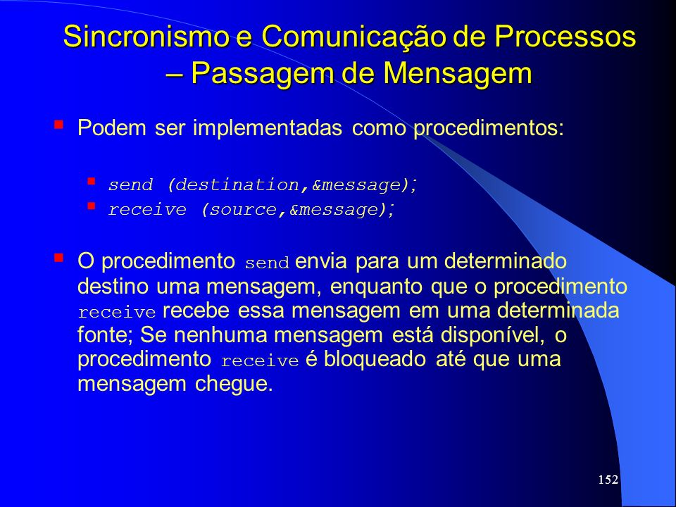 152 Sincronismo e Comunicação de Processos – Passagem de Mensagem Podem ser implementadas como procedimentos: send (destination,&message) ; receive (s