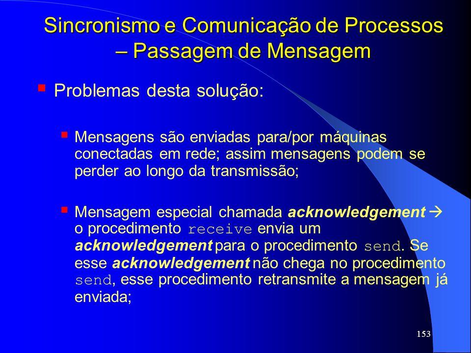 153 Sincronismo e Comunicação de Processos – Passagem de Mensagem Problemas desta solução: Mensagens são enviadas para/por máquinas conectadas em rede
