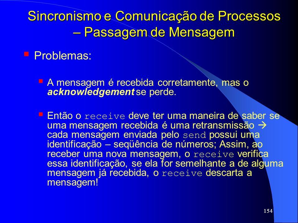 154 Sincronismo e Comunicação de Processos – Passagem de Mensagem Problemas: A mensagem é recebida corretamente, mas o acknowledgement se perde. Então