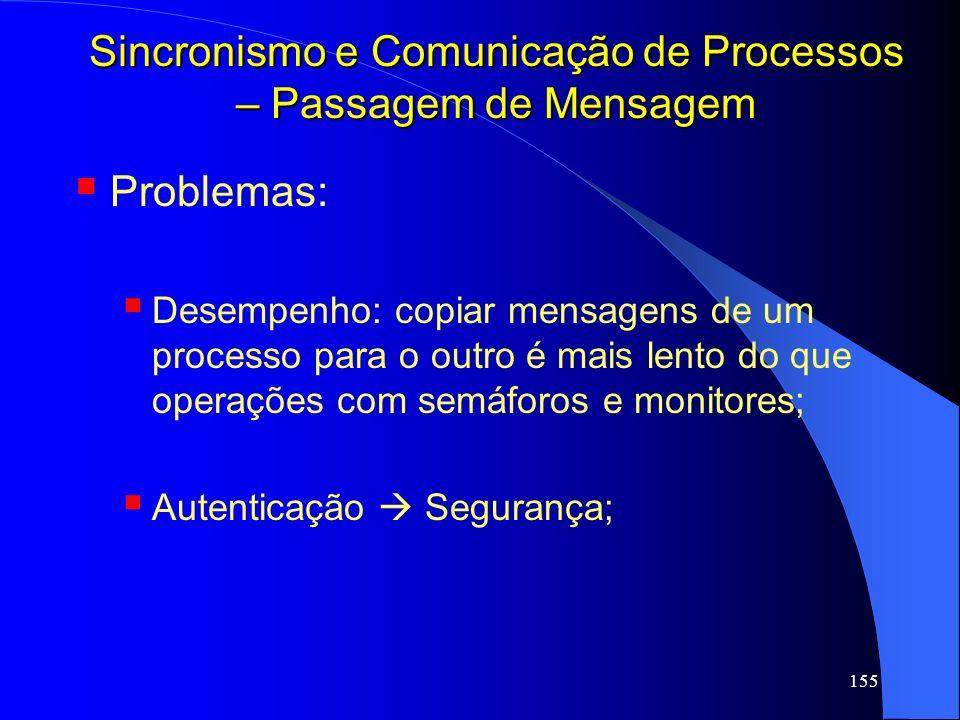 155 Sincronismo e Comunicação de Processos – Passagem de Mensagem Problemas: Desempenho: copiar mensagens de um processo para o outro é mais lento do