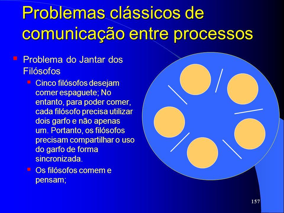 157 Problemas clássicos de comunicação entre processos Problema do Jantar dos Filósofos Cinco filósofos desejam comer espaguete; No entanto, para pode