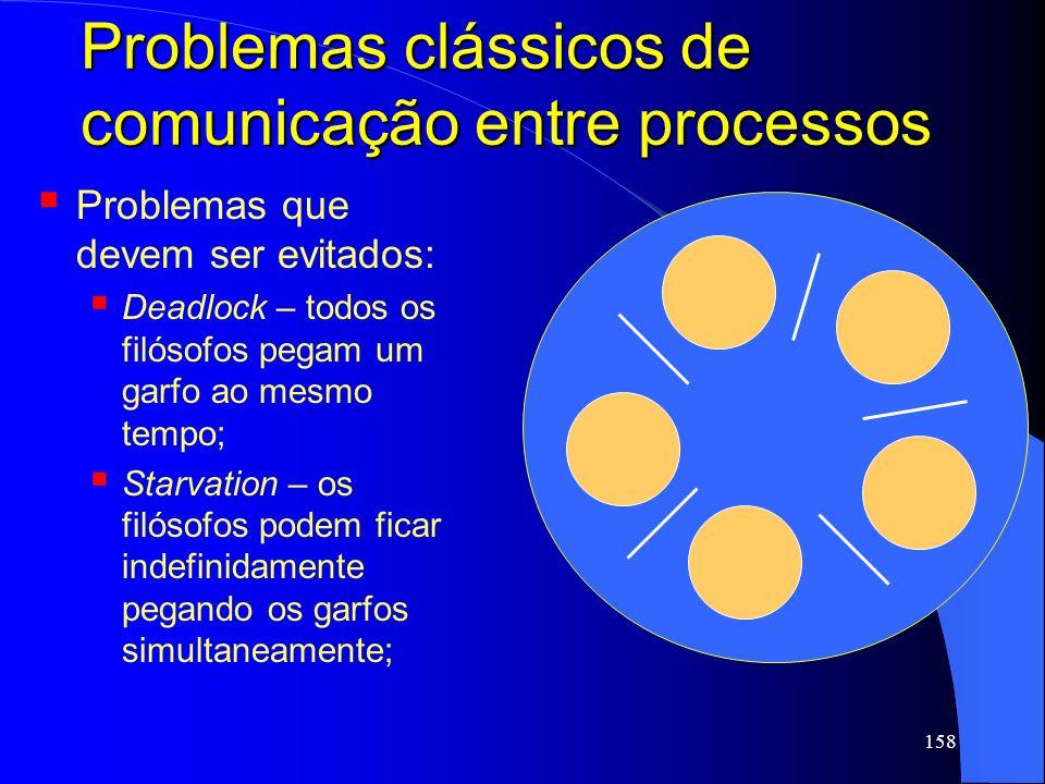 158 Problemas clássicos de comunicação entre processos Problemas que devem ser evitados: Deadlock – todos os filósofos pegam um garfo ao mesmo tempo;