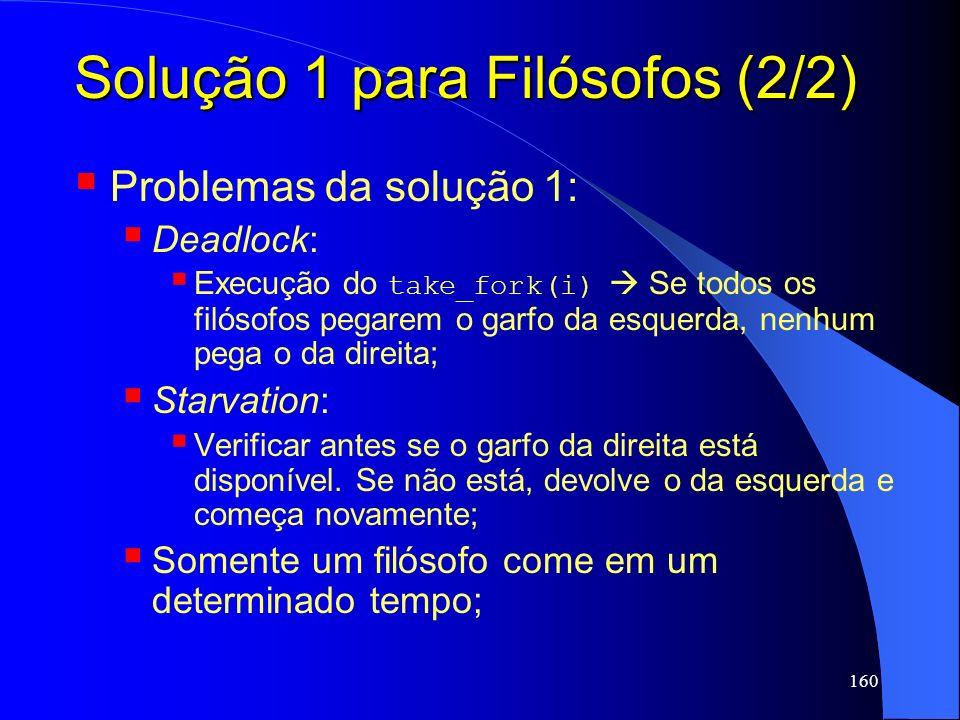 160 Solução 1 para Filósofos (2/2) Problemas da solução 1: Deadlock: Execução do take_fork(i) Se todos os filósofos pegarem o garfo da esquerda, nenhu