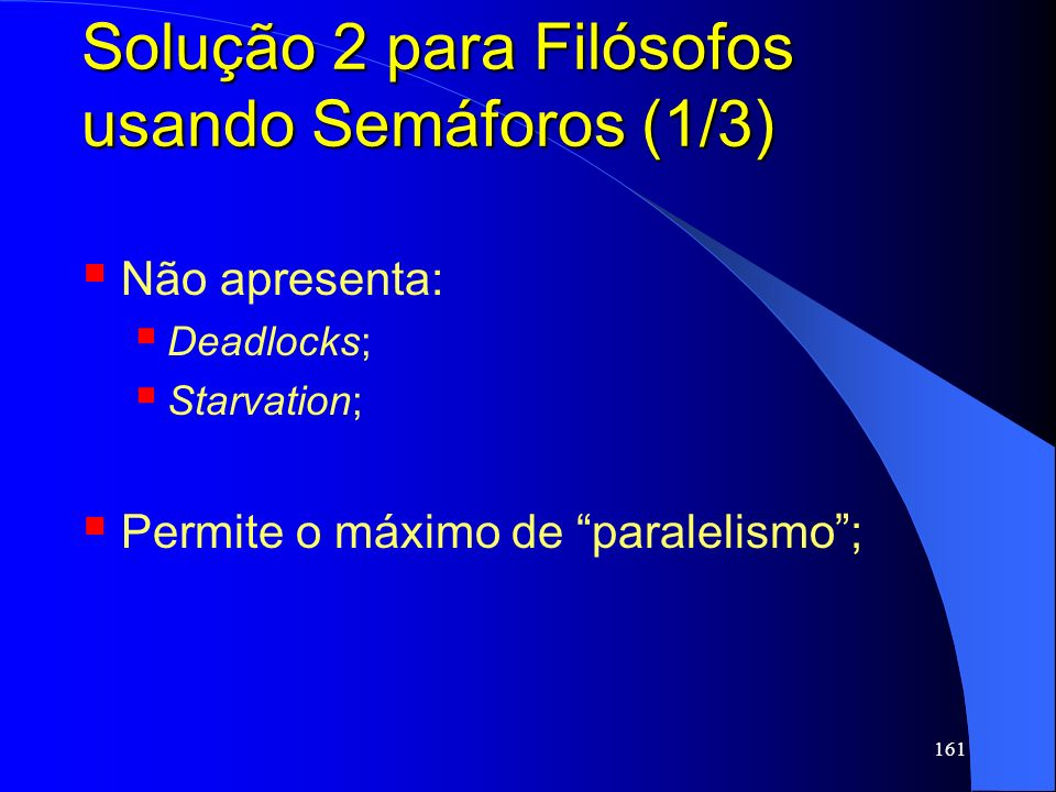 161 Solução 2 para Filósofos usando Semáforos (1/3) Não apresenta: Deadlocks; Starvation; Permite o máximo de paralelismo;