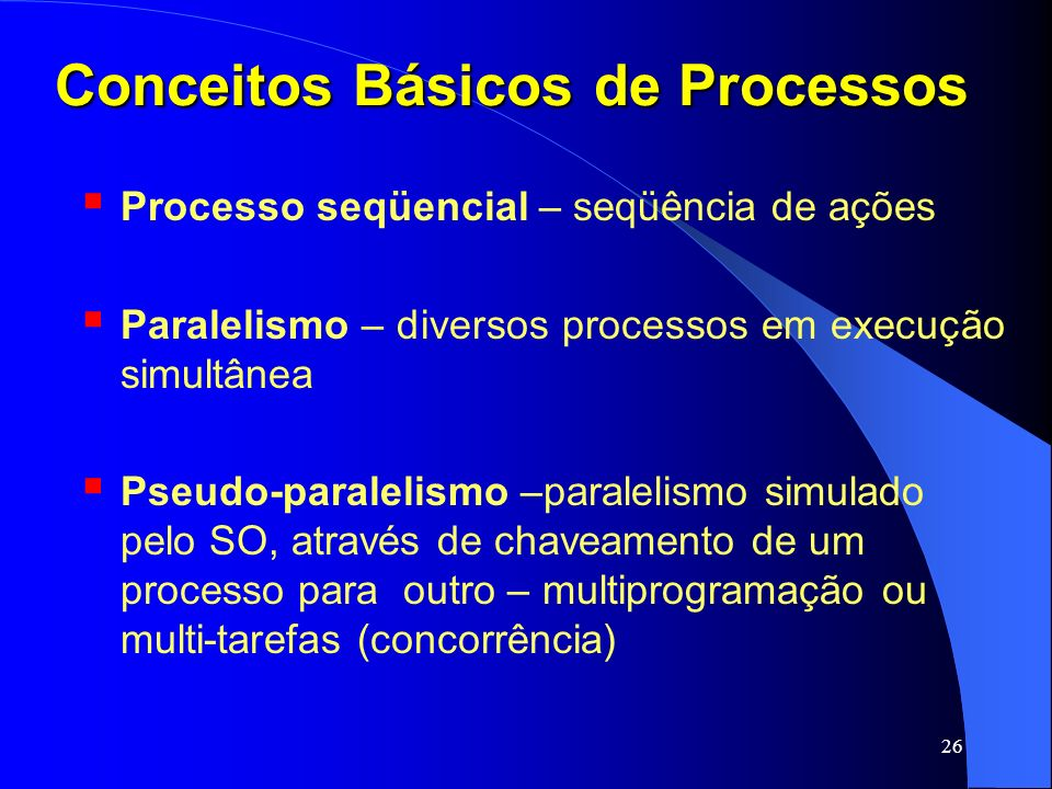 26 Conceitos Básicos de Processos Processo seqüencial – seqüência de ações Paralelismo – diversos processos em execução simultânea Pseudo-paralelismo