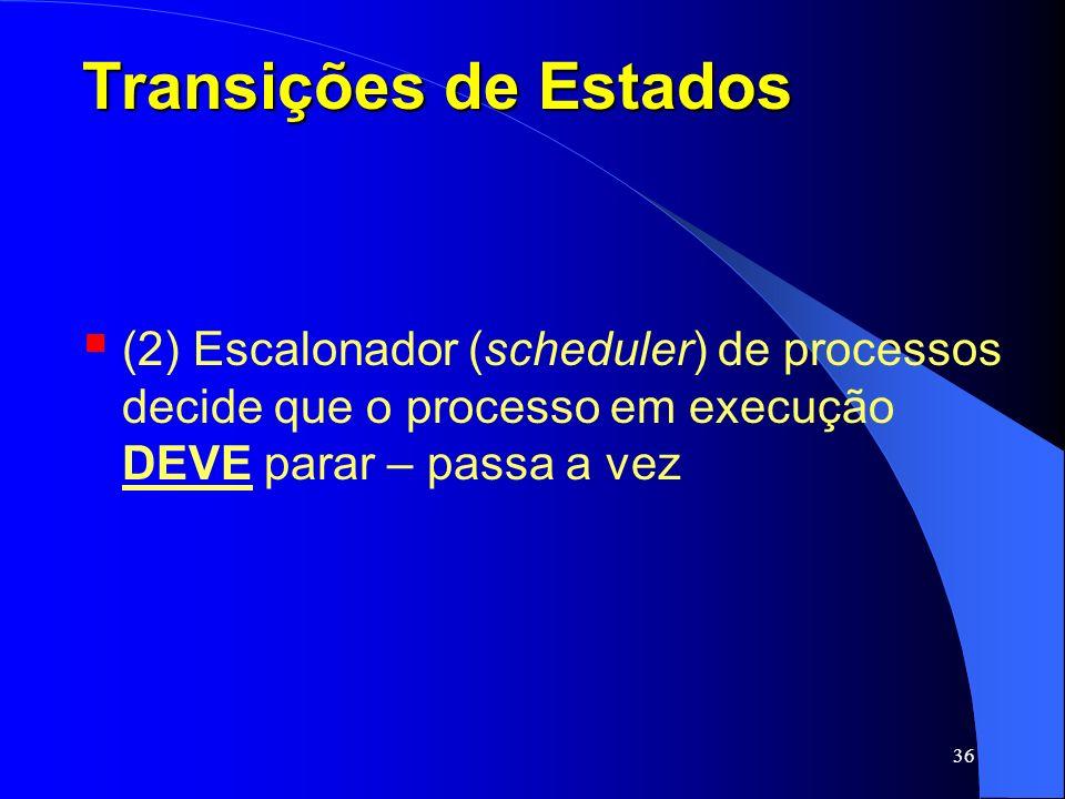 36 Transições de Estados (2) Escalonador (scheduler) de processos decide que o processo em execução DEVE parar – passa a vez