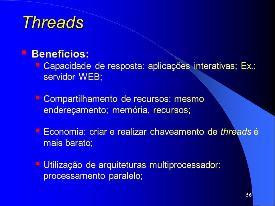 56 Threads Benefícios: Capacidade de resposta: aplicações interativas; Ex.: servidor WEB; Compartilhamento de recursos: mesmo endereçamento; memória,